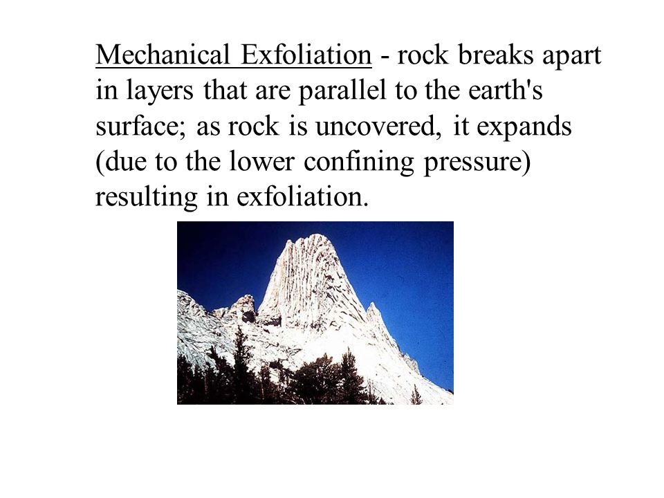 Mechanical Exfoliation - rock breaks apart in layers that are parallel to the earth s surface; as rock is uncovered, it expands (due to the lower confining pressure) resulting in exfoliation.