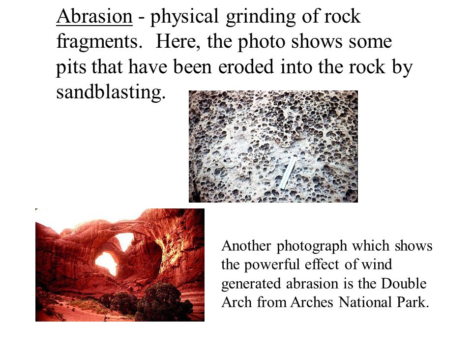 Abrasion - physical grinding of rock fragments.