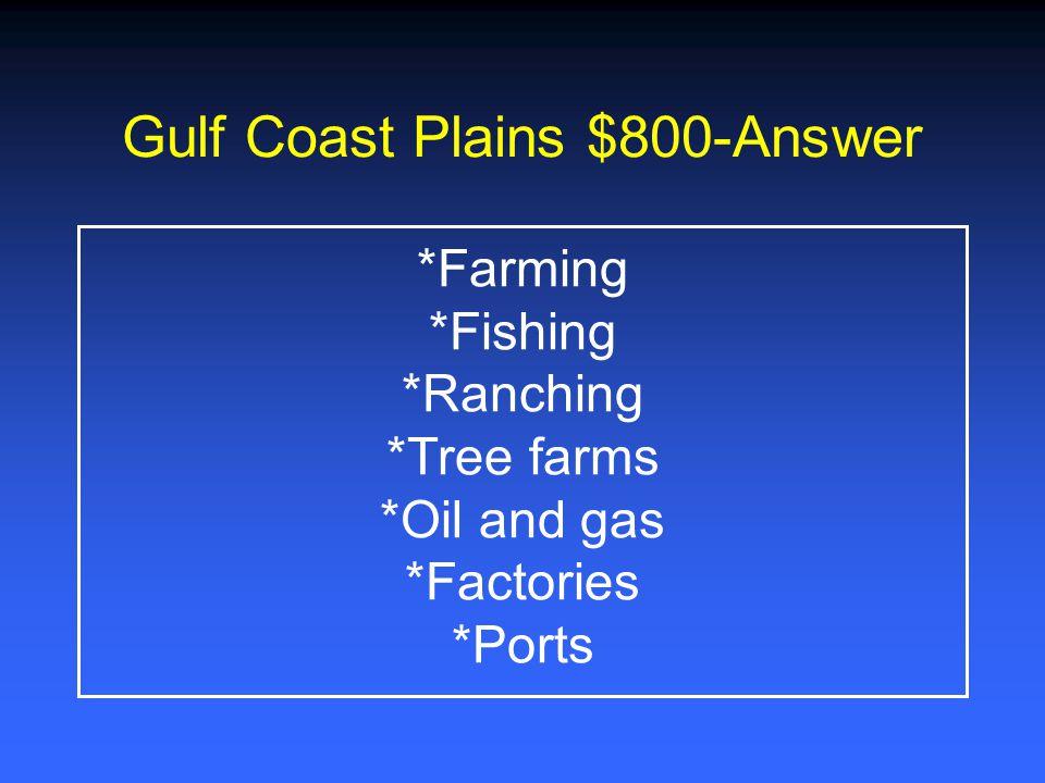 Gulf Coast Plains $600-Answer *Plants - pine trees, hardwood trees (elm, oak, cottonwood, pecan) *Various Animals *Minerals *Bodies of water