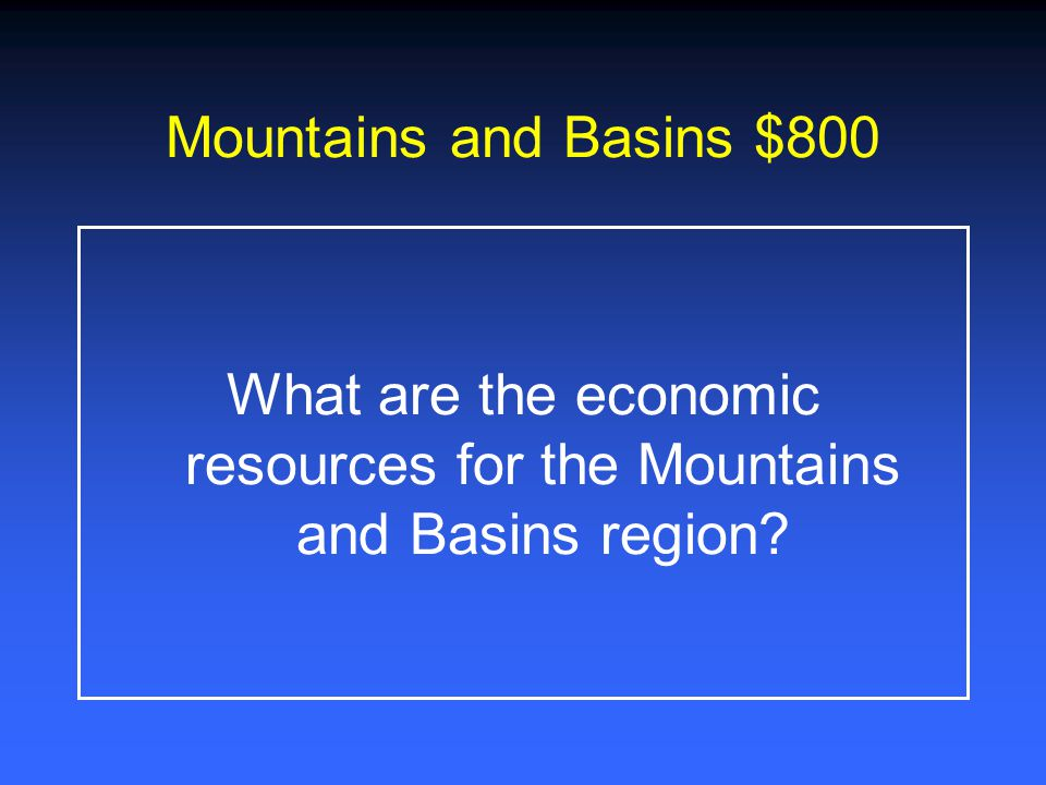 Mountains and Basins $600 What are the natural resources for the Mountains and Basins region?