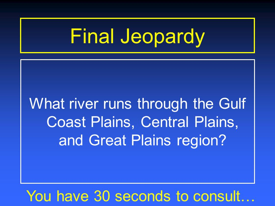 Final Jeopardy You have 1 minute to consult… What river runs through the Gulf Coast Plains, Central Plains, and Great Plains region?