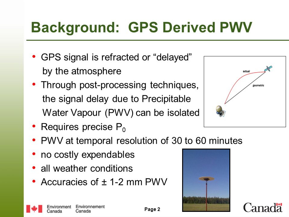 Page 2 Background: GPS Derived PWV GPS signal is refracted or delayed by the atmosphere Through post-processing techniques, the signal delay due to Precipitable Water Vapour (PWV) can be isolated Requires precise P 0 PWV at temporal resolution of 30 to 60 minutes no costly expendables all weather conditions Accuracies of ± 1-2 mm PWV