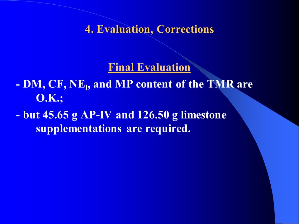4. Evaluation, Corrections Final Evaluation - DM, CF, NE l, and MP content of the TMR are O.K.; - but 45.65 g AP-IV and 126.50 g limestone supplementa