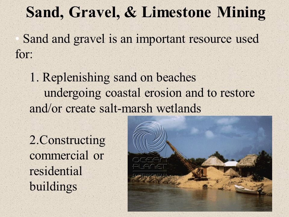 Sand, Gravel, & Limestone Mining Sand and gravel is an important resource used for: 1.