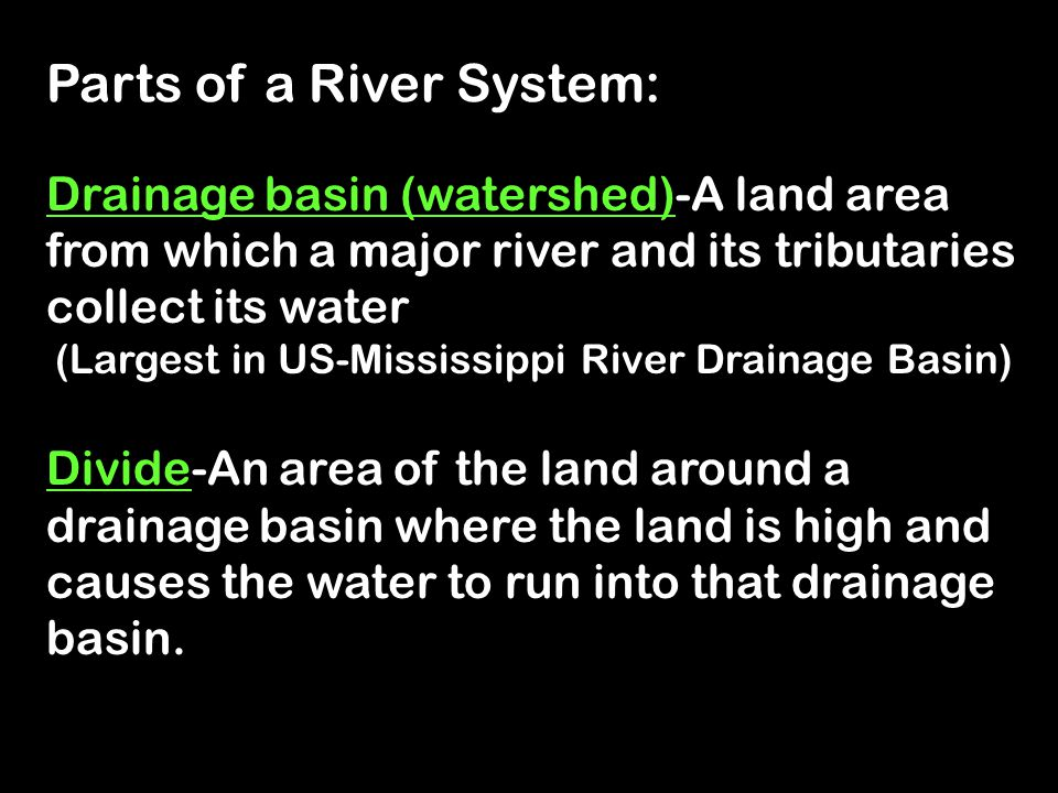 Parts of a River System: : Drainage basin (watershed)-A land area from which a major river and its tributaries collect its water (Largest in US-Missis