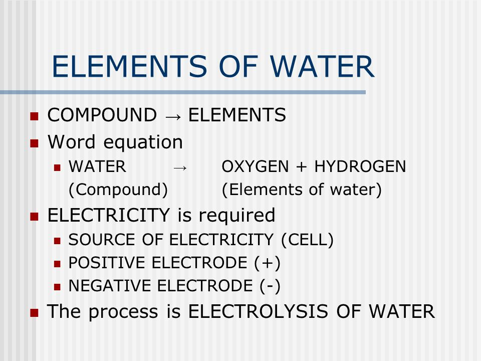 ELEMENTS OF WATER COMPOUND → ELEMENTS Word equation WATER → OXYGEN + HYDROGEN (Compound)(Elements of water) ELECTRICITY is required SOURCE OF ELECTRIC