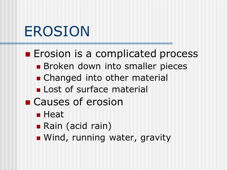 EROSION Erosion is a complicated process Broken down into smaller pieces Changed into other material Lost of surface material Causes of erosion Heat R