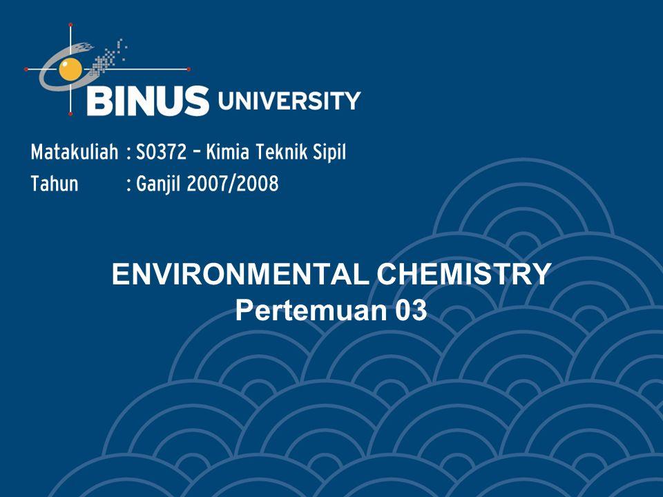 ENVIRONMENTAL CHEMISTRY Pertemuan 03 Matakuliah: S0372 – Kimia Teknik Sipil Tahun: Ganjil 2007/2008