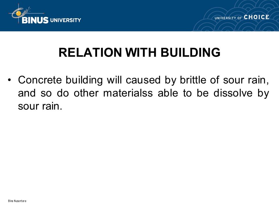 Bina Nusantara RELATION WITH BUILDING Concrete building will caused by brittle of sour rain, and so do other materialss able to be dissolve by sour rain.