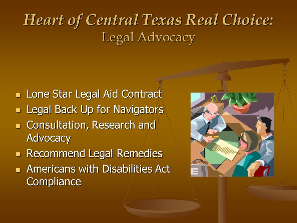 Heart of Central Texas Real Choice: Legal Advocacy Lone Star Legal Aid Contract Lone Star Legal Aid Contract Legal Back Up for Navigators Legal Back Up for Navigators Consultation, Research and Advocacy Consultation, Research and Advocacy Recommend Legal Remedies Recommend Legal Remedies Americans with Disabilities Act Compliance Americans with Disabilities Act Compliance