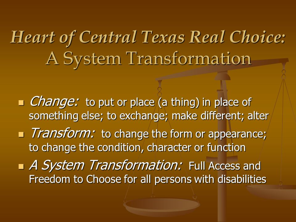 Heart of Central Texas Real Choice: A System Transformation Change: to put or place (a thing) in place of something else; to exchange; make different; alter Change: to put or place (a thing) in place of something else; to exchange; make different; alter Transform: to change the form or appearance; to change the condition, character or function Transform: to change the form or appearance; to change the condition, character or function A System Transformation: Full Access and Freedom to Choose for all persons with disabilities A System Transformation: Full Access and Freedom to Choose for all persons with disabilities