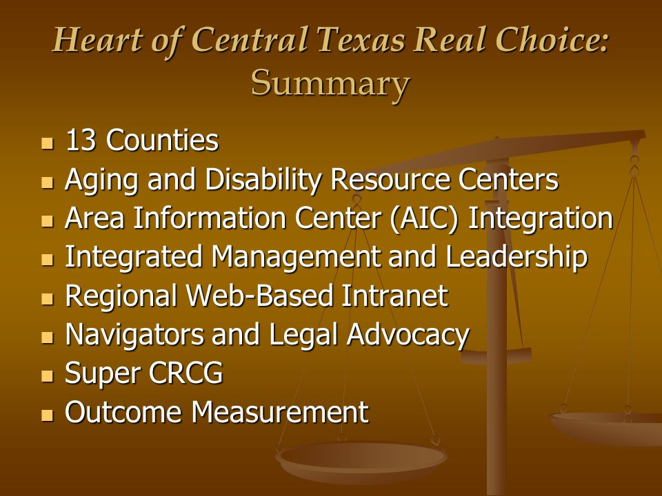 Heart of Central Texas Real Choice: Summary 13 Counties 13 Counties Aging and Disability Resource Centers Aging and Disability Resource Centers Area Information Center (AIC) Integration Area Information Center (AIC) Integration Integrated Management and Leadership Integrated Management and Leadership Regional Web-Based Intranet Regional Web-Based Intranet Navigators and Legal Advocacy Navigators and Legal Advocacy Super CRCG Super CRCG Outcome Measurement Outcome Measurement