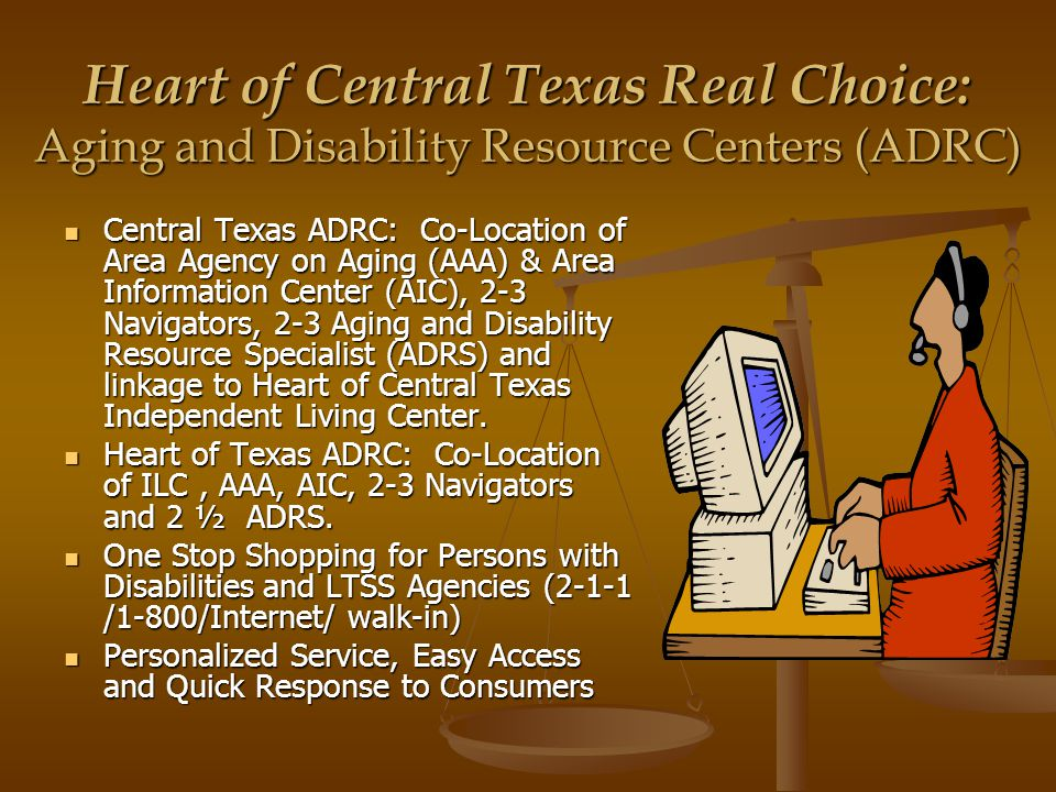 Heart of Central Texas Real Choice: Aging and Disability Resource Centers (ADRC) Central Texas ADRC: Co-Location of Area Agency on Aging (AAA) & Area Information Center (AIC), 2-3 Navigators, 2-3 Aging and Disability Resource Specialist (ADRS) and linkage to Heart of Central Texas Independent Living Center.