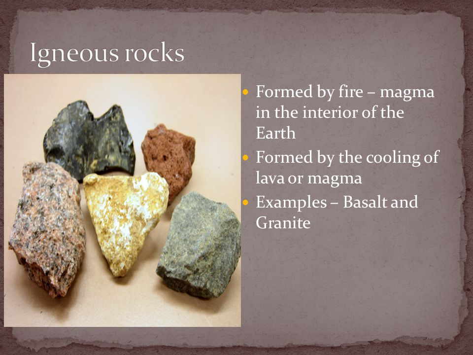 Formed by fire – magma in the interior of the Earth Formed by the cooling of lava or magma Examples – Basalt and Granite