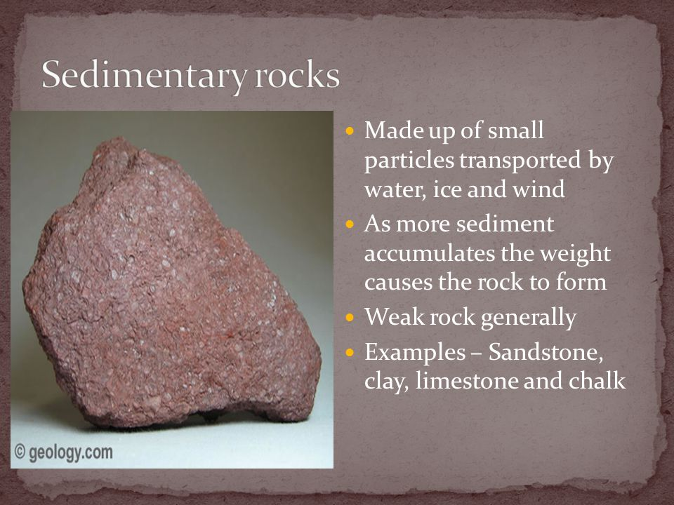 Made up of small particles transported by water, ice and wind As more sediment accumulates the weight causes the rock to form Weak rock generally Examples – Sandstone, clay, limestone and chalk