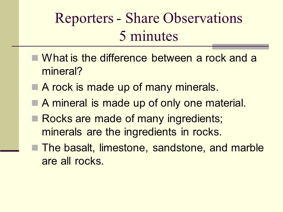 Reporters - Share Observations 5 minutes What is the difference between a rock and a mineral? A rock is made up of many minerals. A mineral is made up