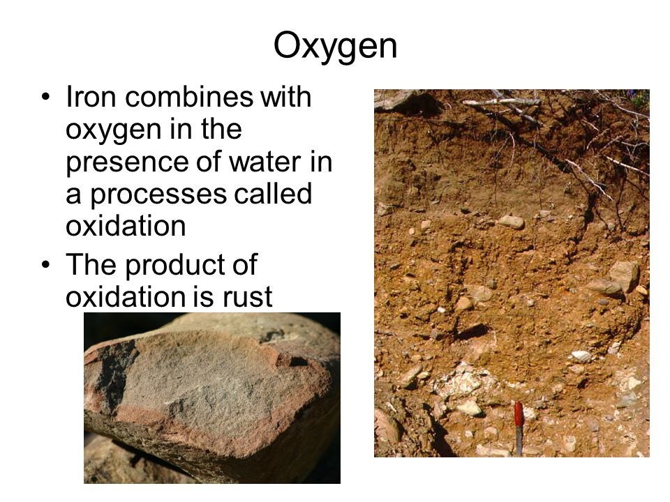 Oxygen Iron combines with oxygen in the presence of water in a processes called oxidation The product of oxidation is rust