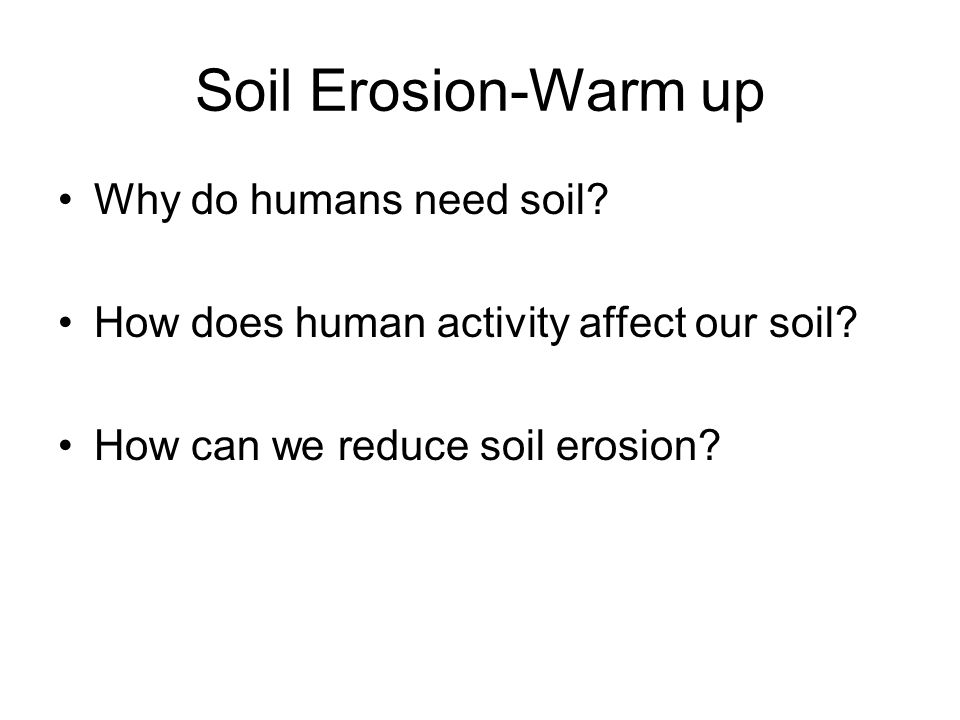 Soil Erosion-Warm up Why do humans need soil.How does human activity affect our soil.