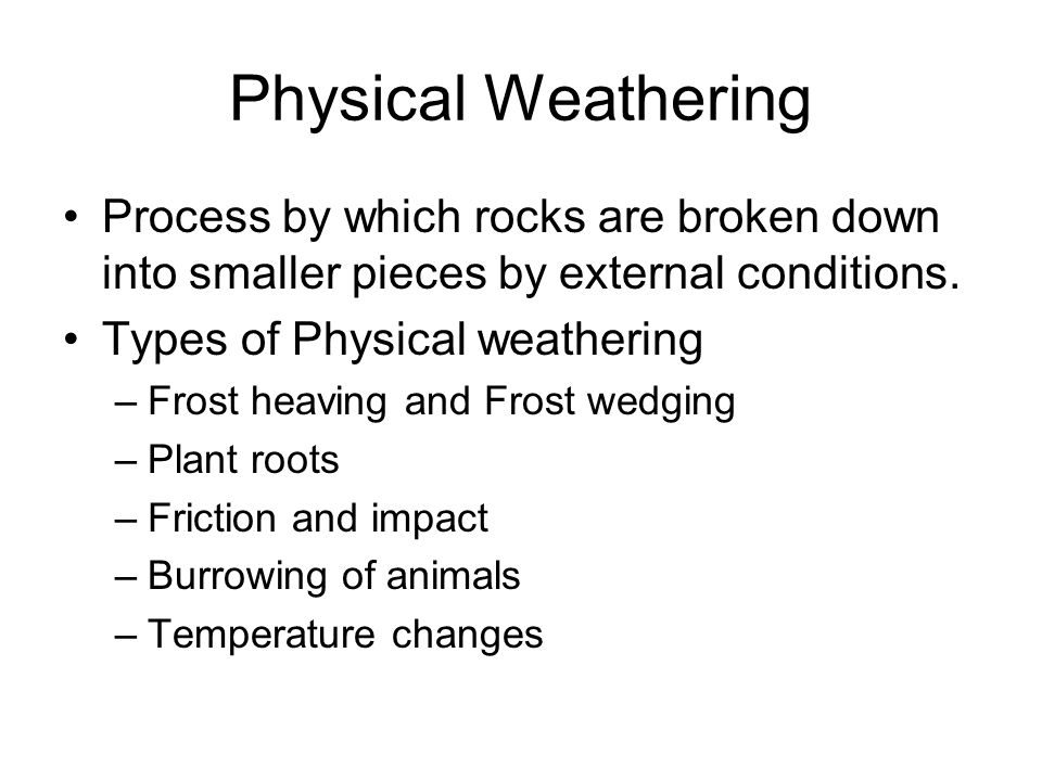 Physical Weathering Process by which rocks are broken down into smaller pieces by external conditions.