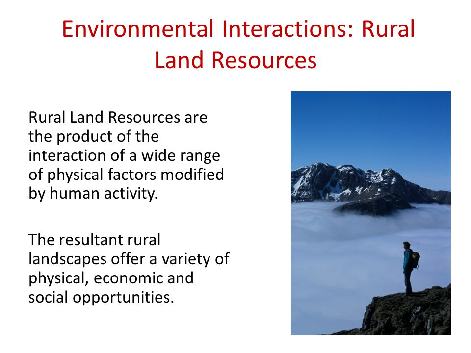 Environmental Interactions: Rural Land Resources Rural Land Resources are the product of the interaction of a wide range of physical factors modified