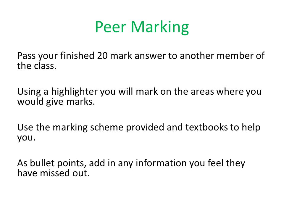 Peer Marking Pass your finished 20 mark answer to another member of the class. Using a highlighter you will mark on the areas where you would give mar
