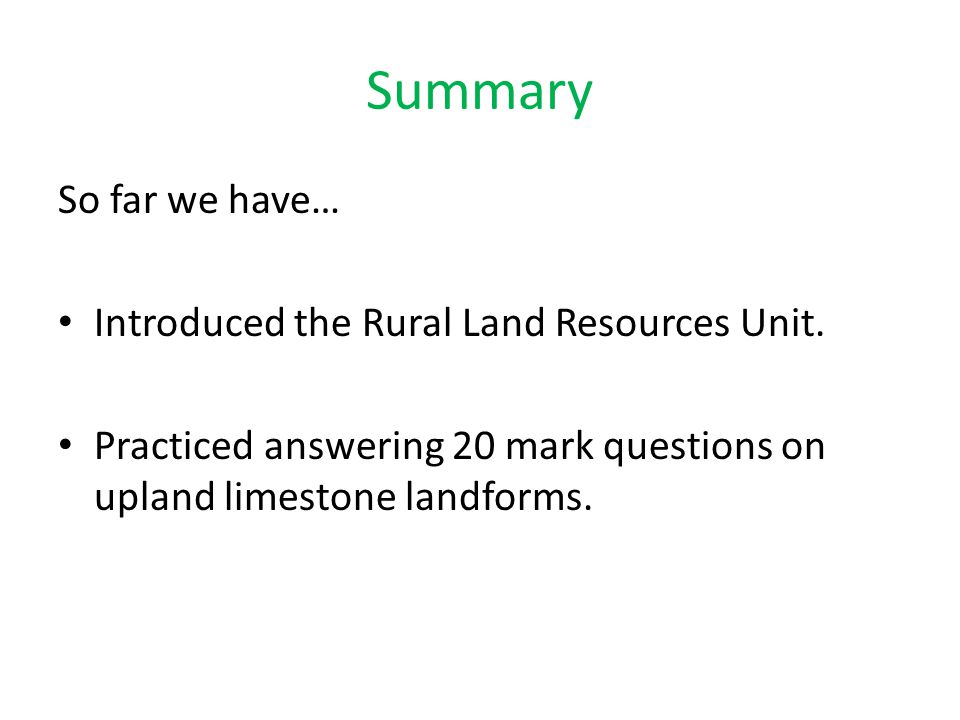 Summary So far we have… Introduced the Rural Land Resources Unit. Practiced answering 20 mark questions on upland limestone landforms.