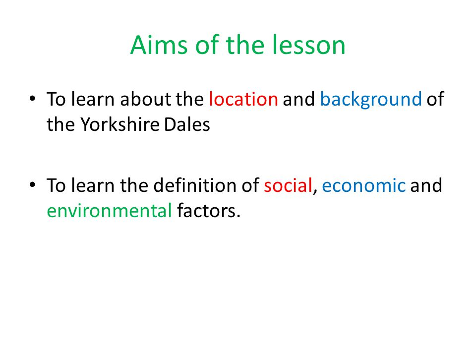 Aims of the lesson To learn about the location and background of the Yorkshire Dales To learn the definition of social, economic and environmental fac