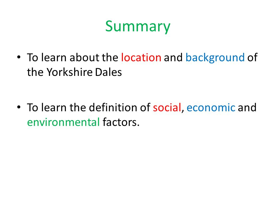 Summary To learn about the location and background of the Yorkshire Dales To learn the definition of social, economic and environmental factors.
