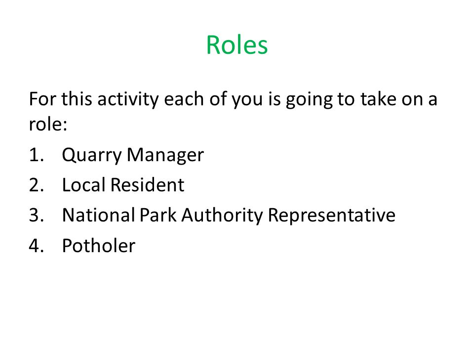 Roles For this activity each of you is going to take on a role: 1.Quarry Manager 2.Local Resident 3.National Park Authority Representative 4.Potholer