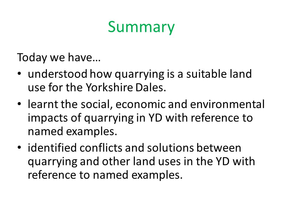 Summary Today we have… understood how quarrying is a suitable land use for the Yorkshire Dales. learnt the social, economic and environmental impacts
