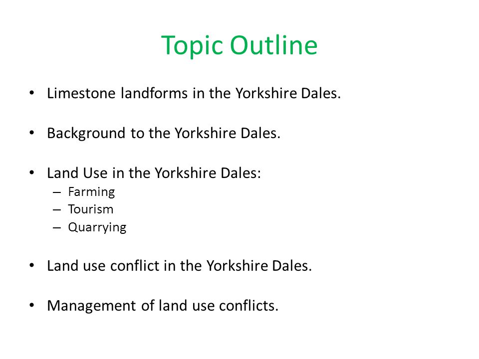 Topic Outline Limestone landforms in the Yorkshire Dales. Background to the Yorkshire Dales. Land Use in the Yorkshire Dales: – Farming – Tourism – Qu
