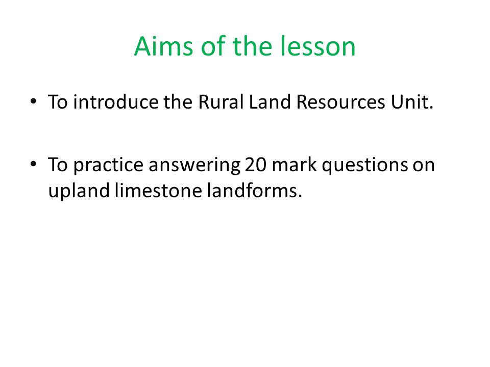 Aims of the lesson To introduce the Rural Land Resources Unit. To practice answering 20 mark questions on upland limestone landforms.