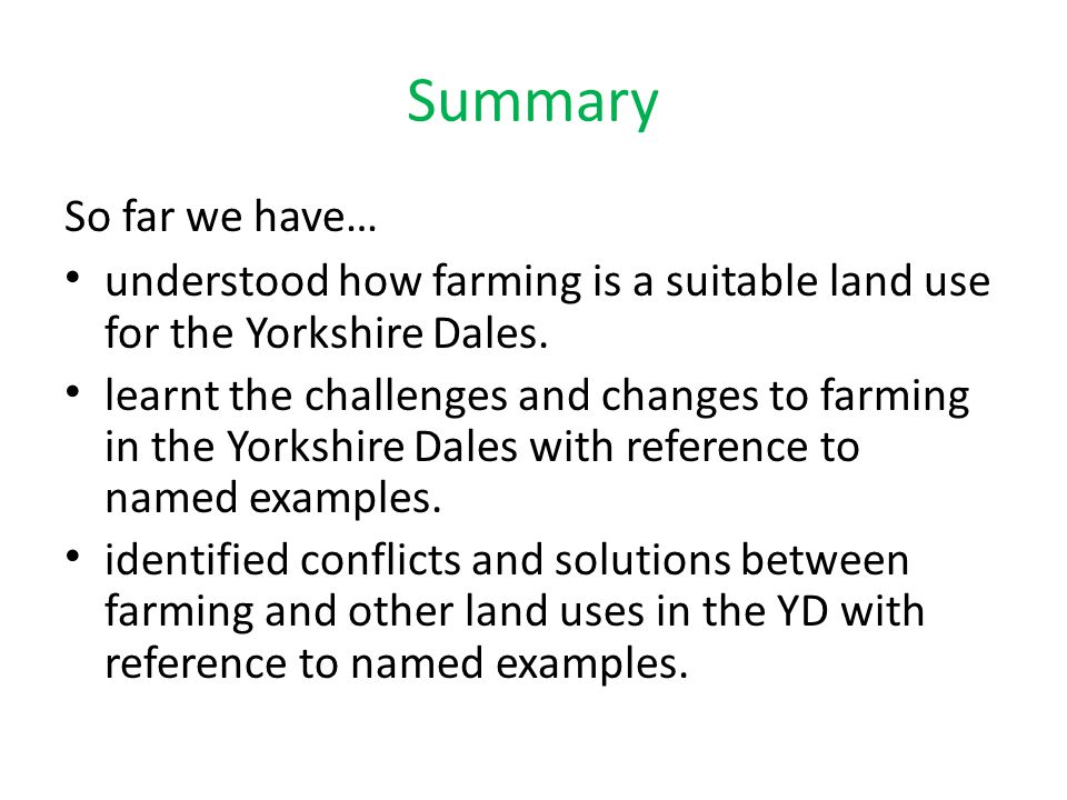 Summary So far we have… understood how farming is a suitable land use for the Yorkshire Dales. learnt the challenges and changes to farming in the Yor