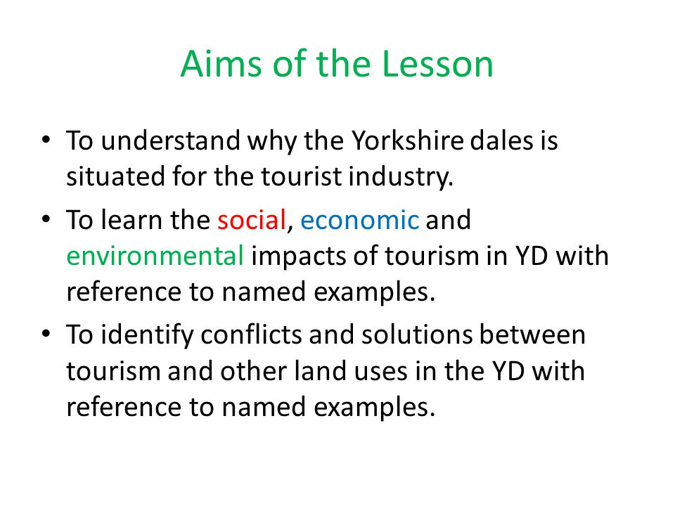 Aims of the Lesson To understand why the Yorkshire dales is situated for the tourist industry. To learn the social, economic and environmental impacts