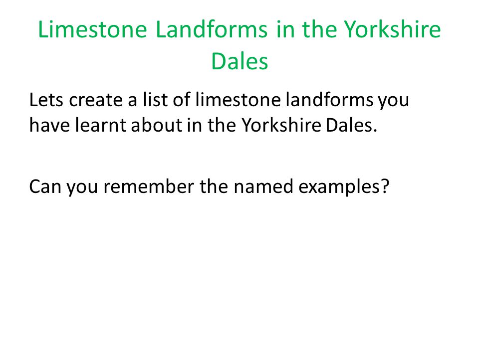 Limestone Landforms in the Yorkshire Dales Lets create a list of limestone landforms you have learnt about in the Yorkshire Dales. Can you remember th