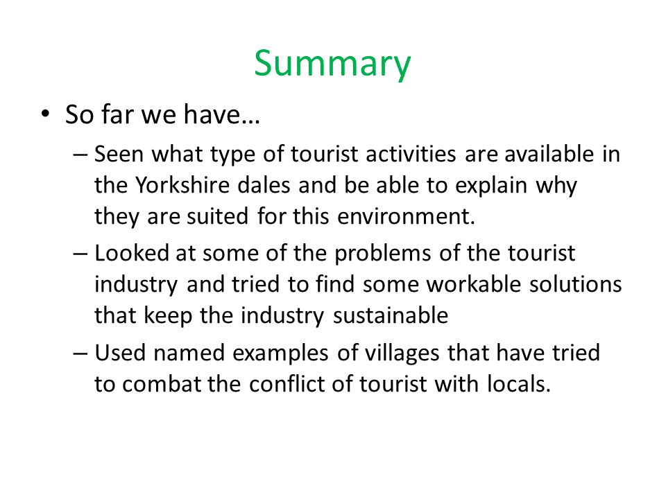 Summary So far we have… – Seen what type of tourist activities are available in the Yorkshire dales and be able to explain why they are suited for thi