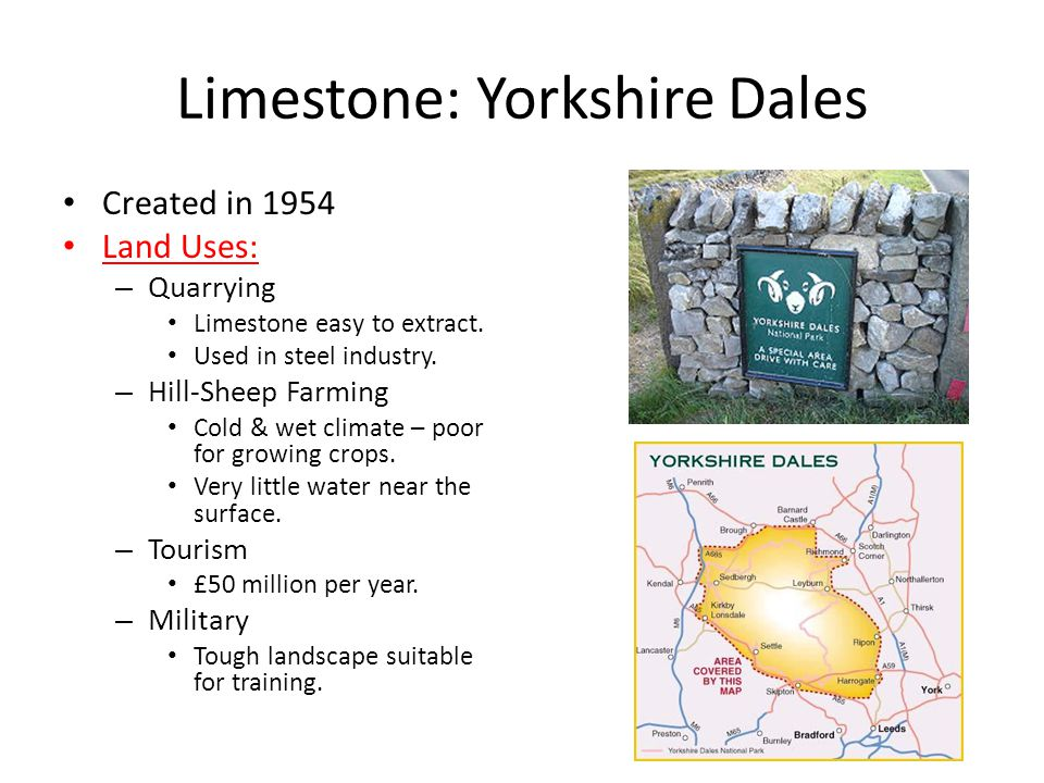 Limestone: Yorkshire Dales Created in 1954 Land Uses: – Quarrying Limestone easy to extract. Used in steel industry. – Hill-Sheep Farming Cold & wet c