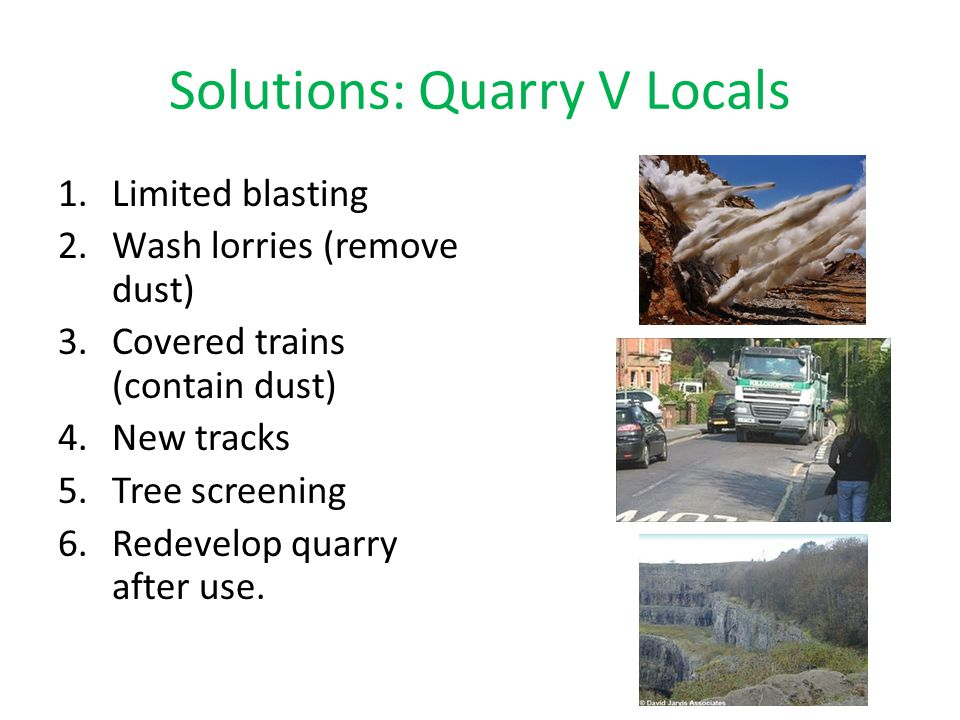 Solutions: Quarry V Locals 1.Limited blasting 2.Wash lorries (remove dust) 3.Covered trains (contain dust) 4.New tracks 5.Tree screening 6.Redevelop q
