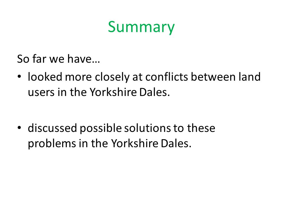 Summary So far we have… looked more closely at conflicts between land users in the Yorkshire Dales. discussed possible solutions to these problems in