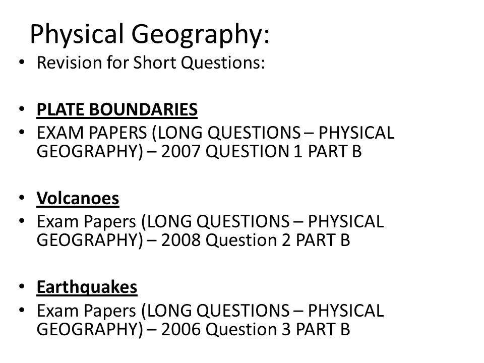 Physical Geography: Revision for Short Questions: PLATE BOUNDARIES EXAM PAPERS (LONG QUESTIONS – PHYSICAL GEOGRAPHY) – 2007 QUESTION 1 PART B Volcanoes Exam Papers (LONG QUESTIONS – PHYSICAL GEOGRAPHY) – 2008 Question 2 PART B Earthquakes Exam Papers (LONG QUESTIONS – PHYSICAL GEOGRAPHY) – 2006 Question 3 PART B