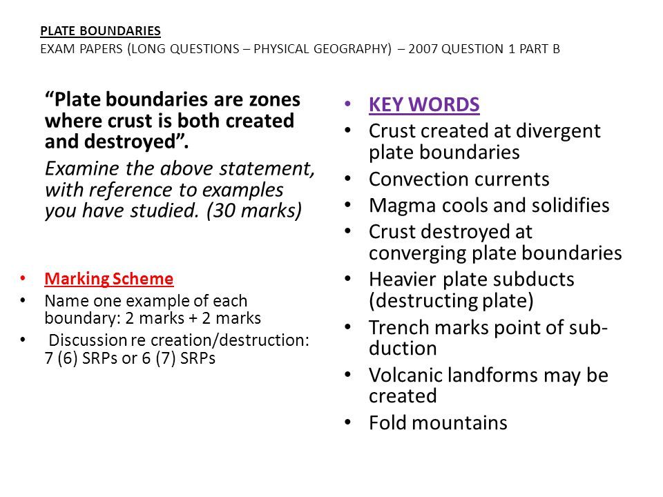 PLATE BOUNDARIES EXAM PAPERS (LONG QUESTIONS – PHYSICAL GEOGRAPHY) – 2007 QUESTION 1 PART B Plate boundaries are zones where crust is both created and destroyed .