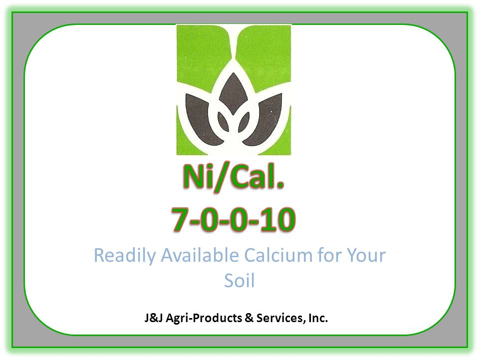  Ni/Cal is a formulation of Calcium Nitrate plus J&J's formula of carbon and trace elements.