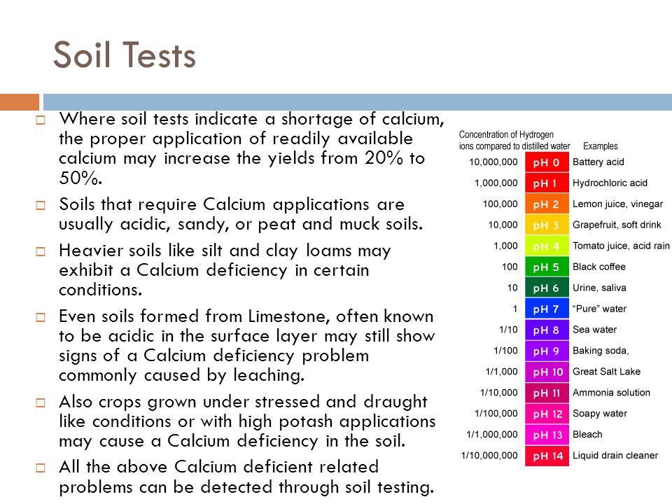 Soil Tests  Where soil tests indicate a shortage of calcium, the proper application of readily available calcium may increase the yields from 20% to