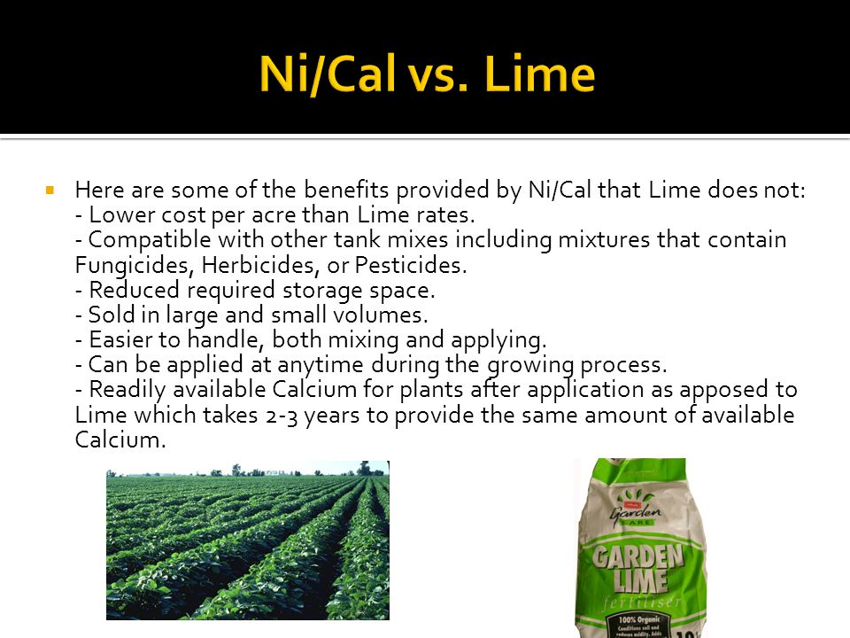  Here are some of the benefits provided by Ni/Cal that Lime does not: - Lower cost per acre than Lime rates. - Compatible with other tank mixes inclu