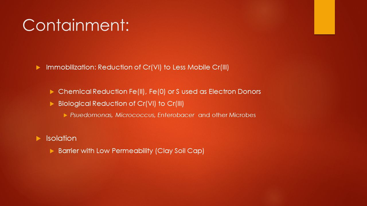 Containment:  Immobilization: Reduction of Cr(VI) to Less Mobile Cr(III)  Chemical Reduction Fe(II), Fe(0) or S used as Electron Donors  Biological Reduction of Cr(VI) to Cr(III)  Psuedomonas, Micrococcus, Enterobacer and other Microbes  Isolation  Barrier with Low Permeability (Clay Soil Cap)