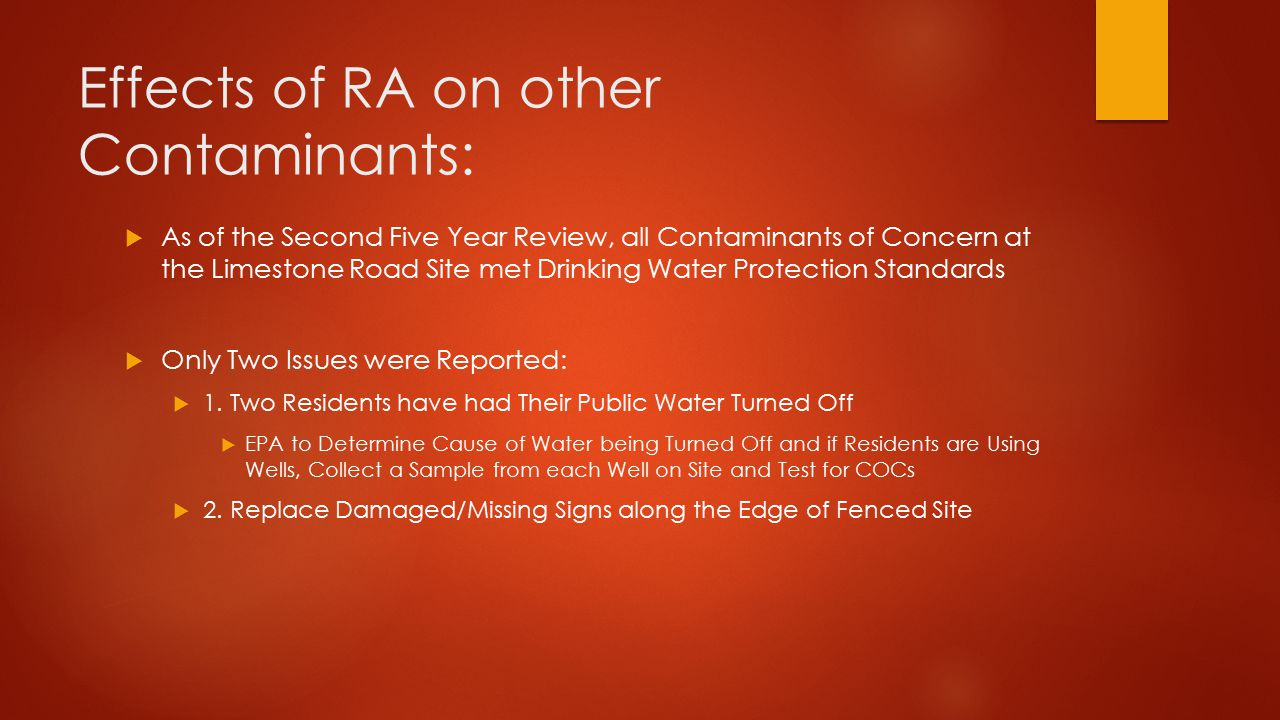 Effects of RA on other Contaminants:  As of the Second Five Year Review, all Contaminants of Concern at the Limestone Road Site met Drinking Water Protection Standards  Only Two Issues were Reported:  1.