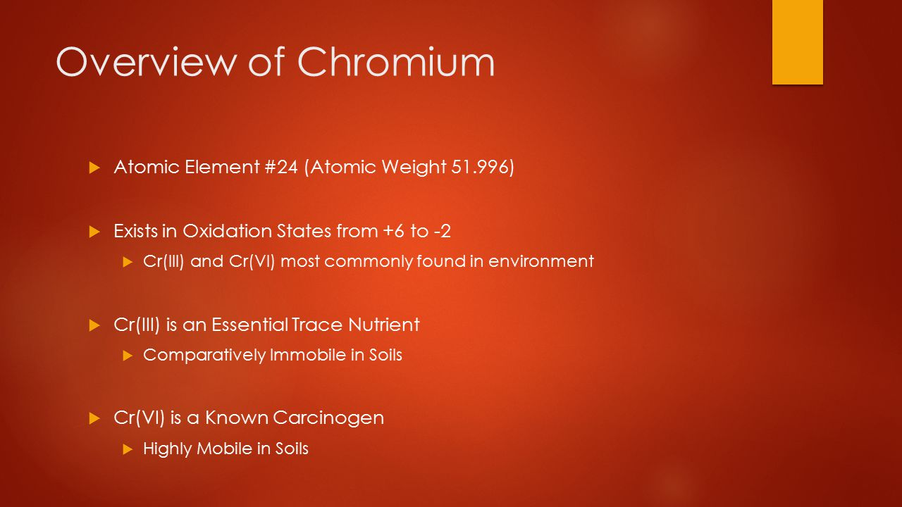 Overview of Chromium  Atomic Element #24 (Atomic Weight 51.996)  Exists in Oxidation States from +6 to -2  Cr(III) and Cr(VI) most commonly found in environment  Cr(III) is an Essential Trace Nutrient  Comparatively Immobile in Soils  Cr(VI) is a Known Carcinogen  Highly Mobile in Soils