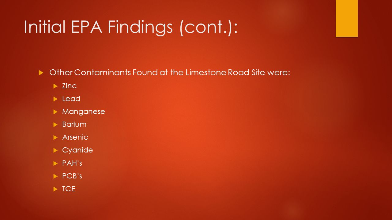 Initial EPA Findings (cont.):  Other Contaminants Found at the Limestone Road Site were:  Zinc  Lead  Manganese  Barium  Arsenic  Cyanide  PAH's  PCB's  TCE
