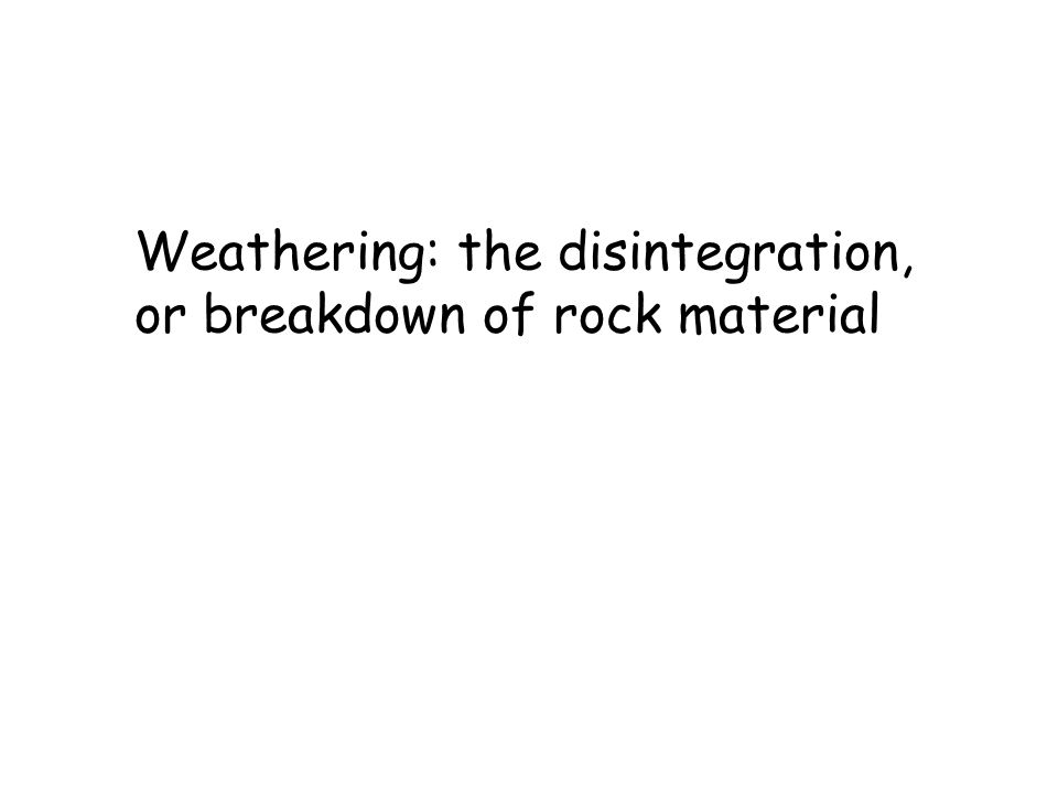 Weathering: the disintegration, or breakdown of rock material