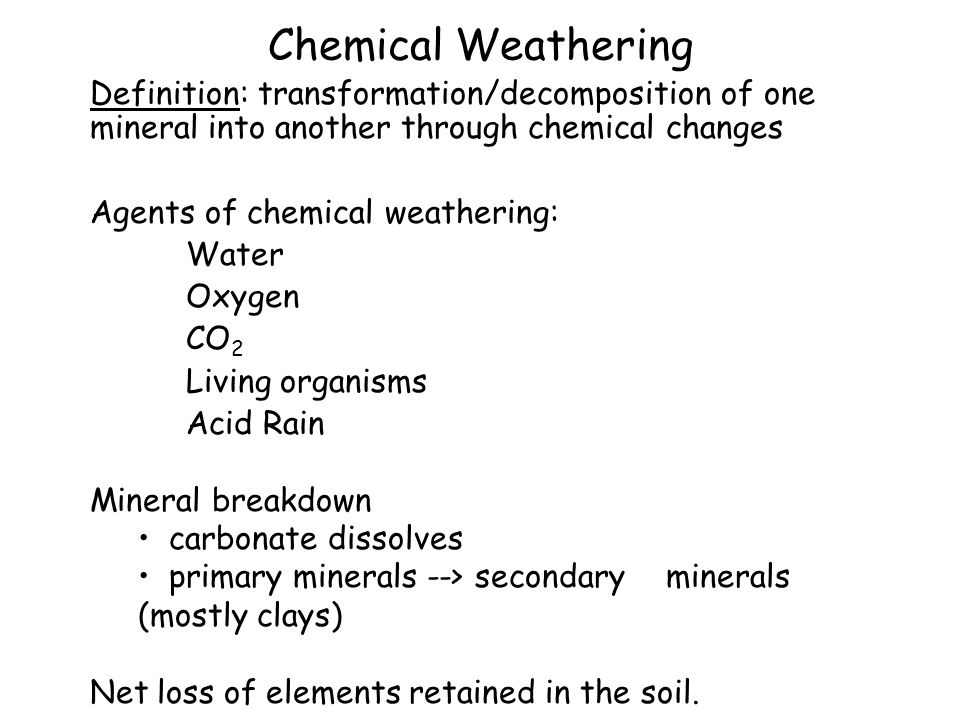 Chemical Weathering Definition: transformation/decomposition of one mineral into another through chemical changes Agents of chemical weathering: Water Oxygen CO 2 Living organisms Acid Rain Mineral breakdown carbonate dissolves primary minerals --> secondary minerals (mostly clays) Net loss of elements retained in the soil.